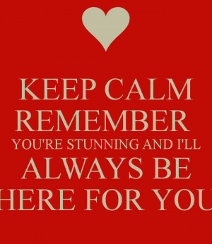 KEEP CALM REMEMBER YOU'RE STUNNING AND I'LL ALWAYS BE HERE FOR YOU