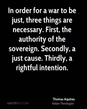 In order for a war to be just, three things are necessary. First, the ...
