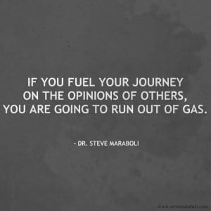 If you fuel your journey on the opinions of others, you are going to ...