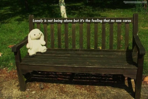 Lonely is not being alone but its the feeling that no one cared quote