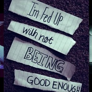 fed up with not being good enough