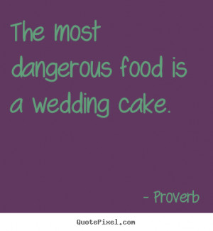 The most dangerous food is a wedding cake. - Proverb. View more images ...