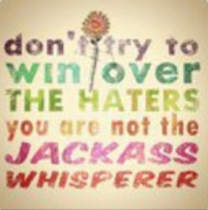 Don't try to win over the haters. You are not the jackass whisperer.