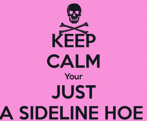 KEEP CALM Your JUST A SIDELINE HOE