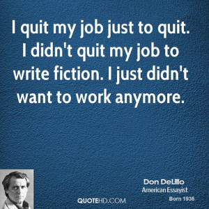quit my job just to quit. I didn't quit my job to write fiction. I ...