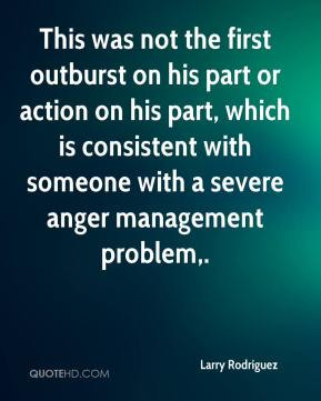 ... with someone with a severe anger management problem. - Larry Rodriguez
