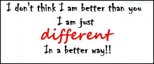 ... -think-i-am-better-than-you-i-am-just-different-in-a-better-way.jpg