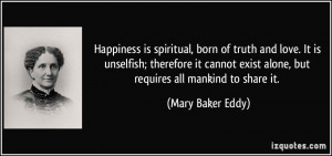 Happiness is spiritual, born of truth and love. It is unselfish ...