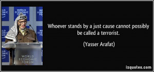 Whoever stands by a just cause cannot possibly be called a terrorist ...