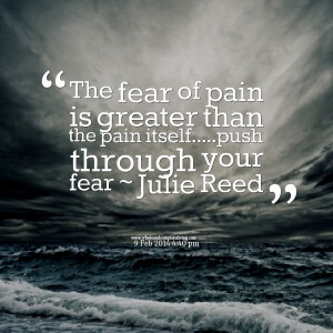 Quotes Picture: the fear of pain is greater than the pain itselfpush ...