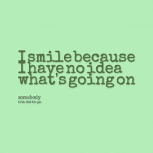 Quotes Picture: i smile because i have no idea what's going on