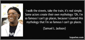 walk the streets, take the train, it's real simple. Some actors ...