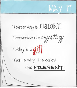 ... is a mystery, Today is a gift...That's why it's called the present