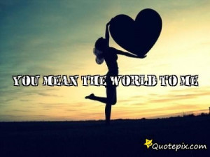 Back > Gallery For > You Mean The World To Me Quotes