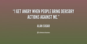get angry when people bring derisory actions against me.""