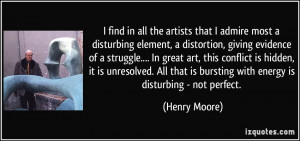 find in all the artists that I admire most a disturbing element, a ...