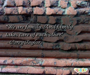 We are family. And family takes care of each other. -Corey Taylor