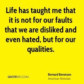 Life has taught me that it is not for our faults that we are disliked ...