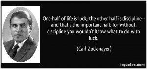 One-half of life is luck; the other half is discipline - and that's ...