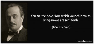 ... which your children as living arrows are sent forth. - Khalil Gibran