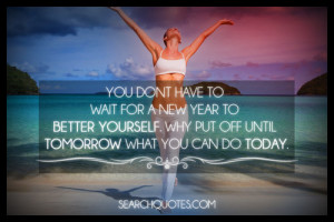 don t have to wait for a new year to better yourself why put off until ...