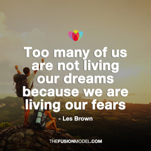 ... are not living our dreams because we are living our fears - Les Brown