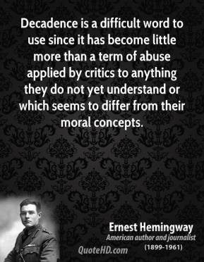 Ernest Hemingway - Decadence is a difficult word to use since it has ...