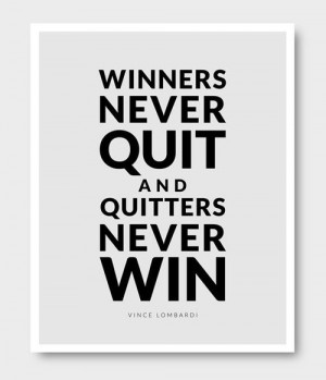 Winners never quit and quitters never win. (I dont know if I 100% ...