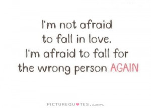 ... afraid to fall in love. I'm afraid to fall for the wrong person again