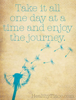 Positive quote: Take it all one day at a time and enjoy the journey ...