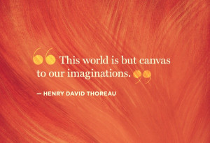 This world is but canvas to our imaginations Henry David Thoreau