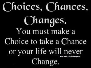 ... must make CHOICE to take a chance or your life will never CHANGE