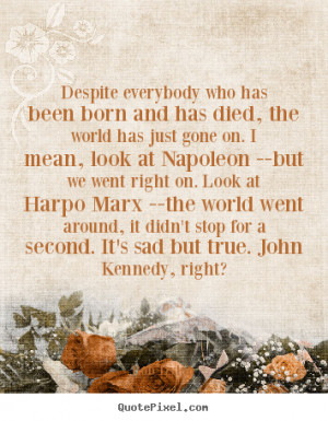 ... Harpo Marx --the world went around, it didn't stop for a second. It's