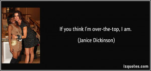 If you think I'm over-the-top, I am. - Janice Dickinson