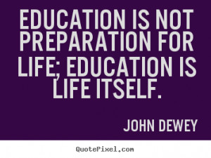 ... quotes - Education is not preparation for life; education.. - Life
