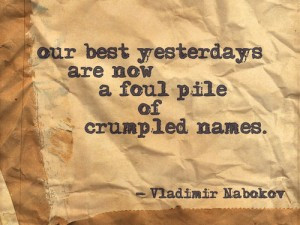 Our best yesterdays are now a foul pile of crumpled names.