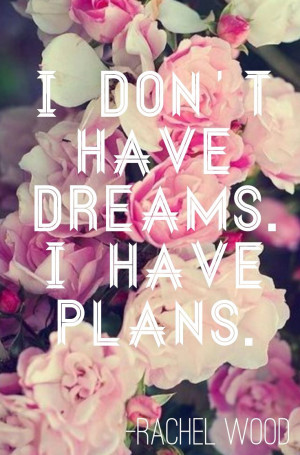 don't have dreams, I have plans. Quote about dreams and goals. Make ...