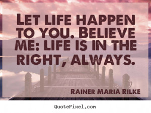 Life sayings - Let life happen to you. believe me: life is in the ...