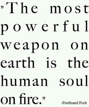 ... powerful weapon on earth is the human soul on fire --Ferdinand Foch
