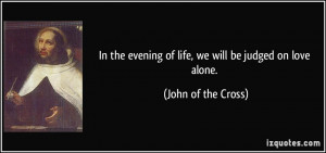 In the evening of life, we will be judged on love alone. - John of the ...