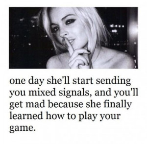 One day she'll start sending you mixed signals,and you'll get mad ...