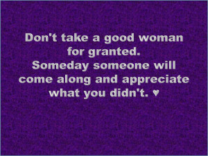 Coolest Quotes - Don't take a good woman for granted. Someday someone ...
