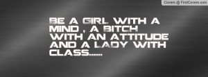 Be a GIRL with a mind , a BITCH with an attitude and a LADY with class ...