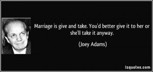 Marriage is give and take. You'd better give it to her or she'll take ...