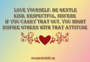 Love yourself. Be gentle, kind, respectful, sincere. If you carry that ...