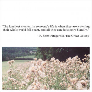 The loneliest moment in someone's life...F. Scott Fitzgerald