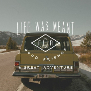Wise Words: Life was meant for good friends & great adventure