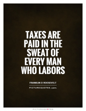 Tax Quotes Sweat Quotes Labor Quotes Franklin D Roosevelt Quotes Taxes ...