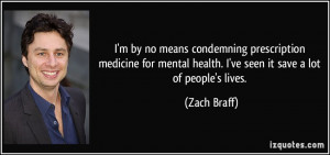... mental health. I've seen it save a lot of people's lives. - Zach Braff