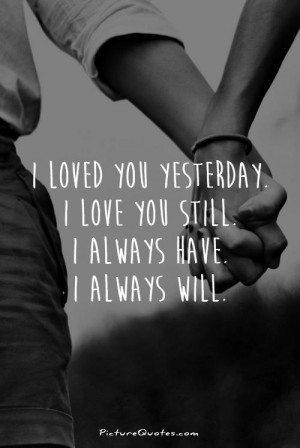 loved you yesterday. I love you still. I always have. I always will.